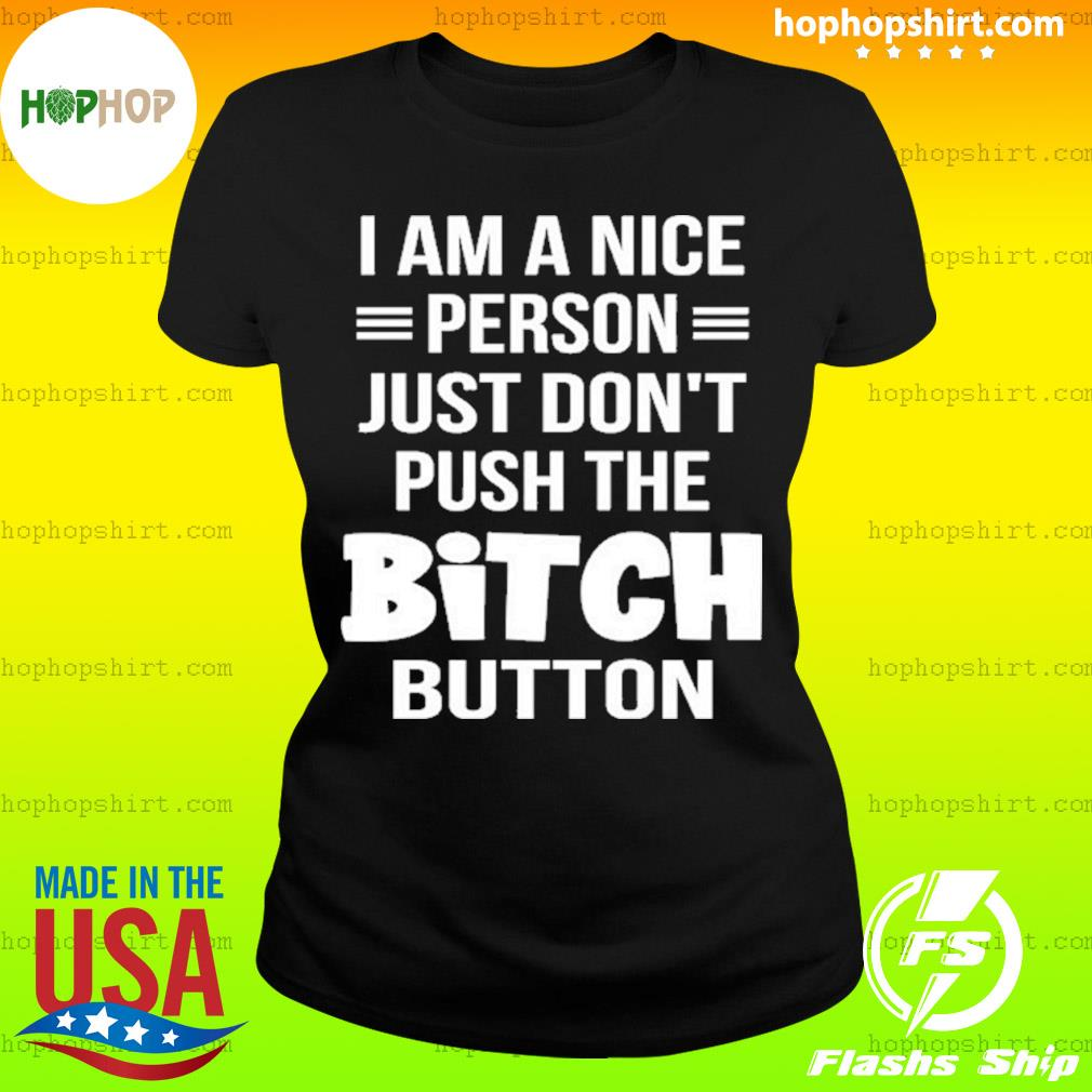I Am A Nice Person Just Don't Push The Bitch Button Shirt Ladies Tee