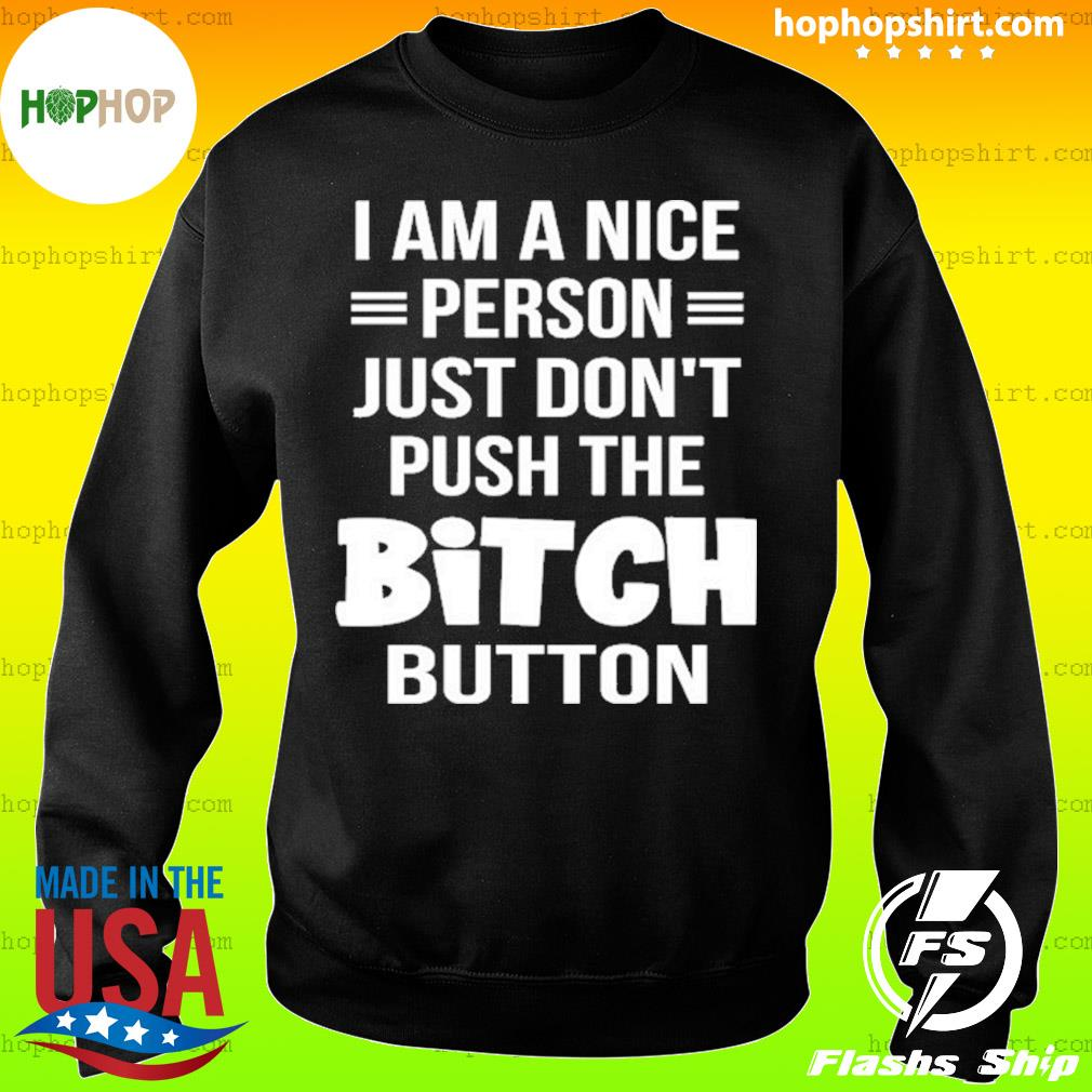 I Am A Nice Person Just Don't Push The Bitch Button Shirt Sweater
