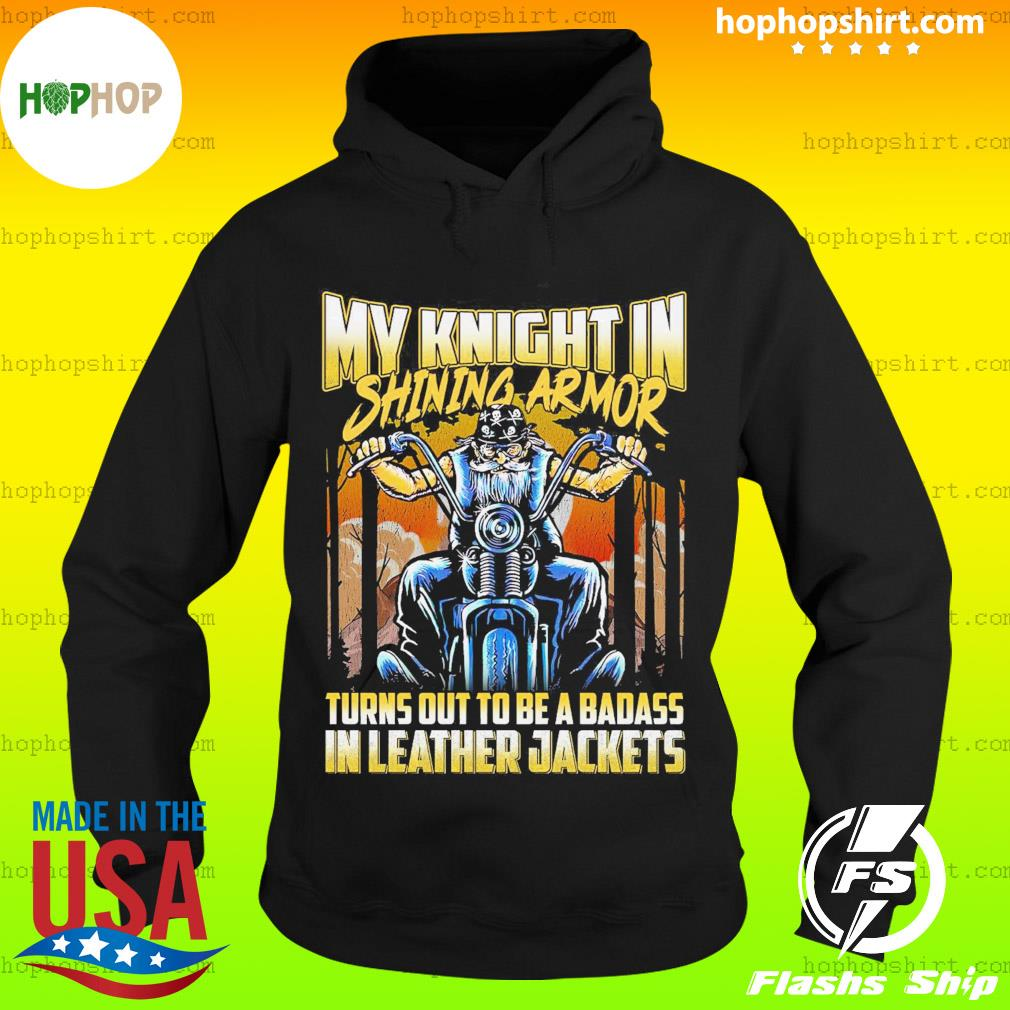 My Knight In Shining Armor Turned Out To Be A Badass In Leather Jackets Shirt Hoodie