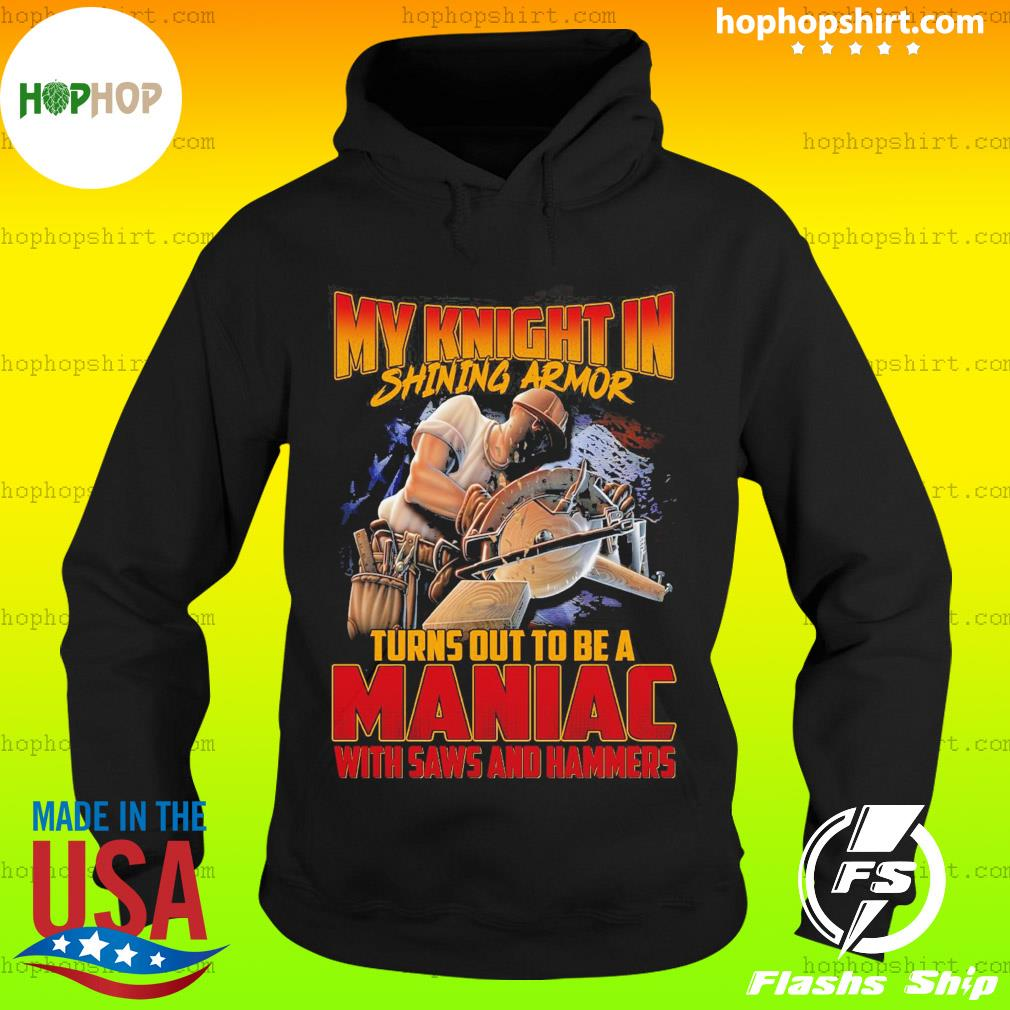 My Knight In Shining Armor Turns Out To Be A Maniac With Saws And Hammers Shirt Hoodie