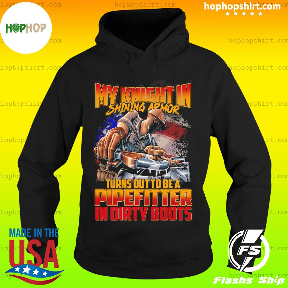 My Knight In Shining Armor Turns Out To Be A Pipefitter In Dirty Boots Shirt Hoodie