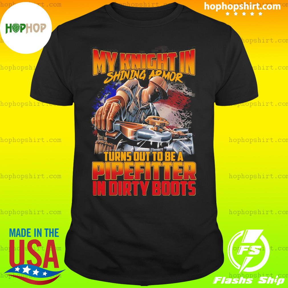 My Knight In Shining Armor Turns Out To Be A Pipefitter In Dirty Boots Shirt