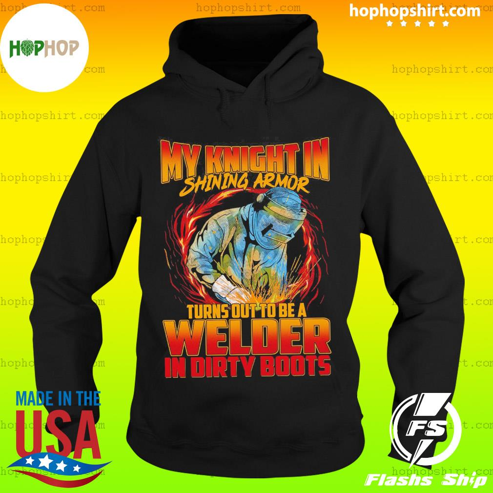 My Knight In Shining Armor Turns Out To Be A Welder In Dirty Boots Shirt Hoodie