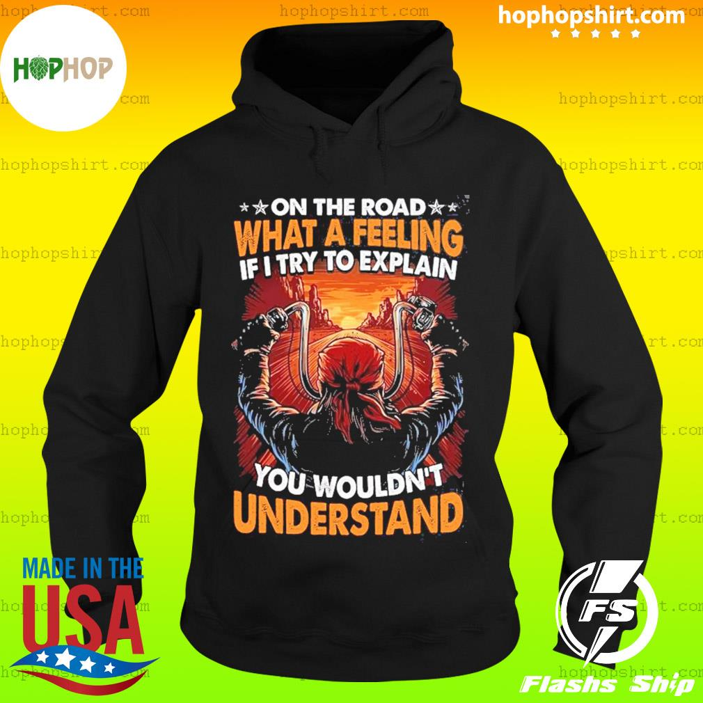 On The Road What A Feeling If I Try To Explain You Wouldn't Understand Shirt Hoodie