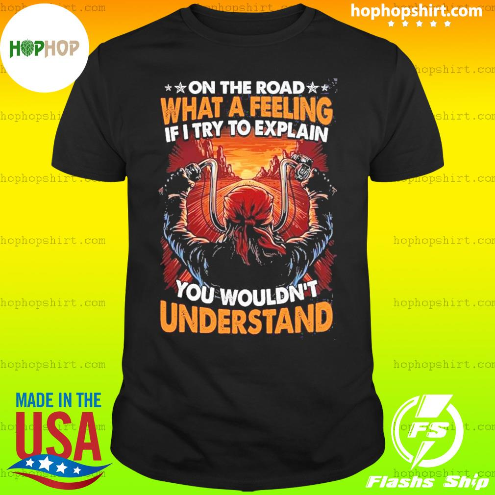 On The Road What A Feeling If I Try To Explain You Wouldn't Understand Shirt