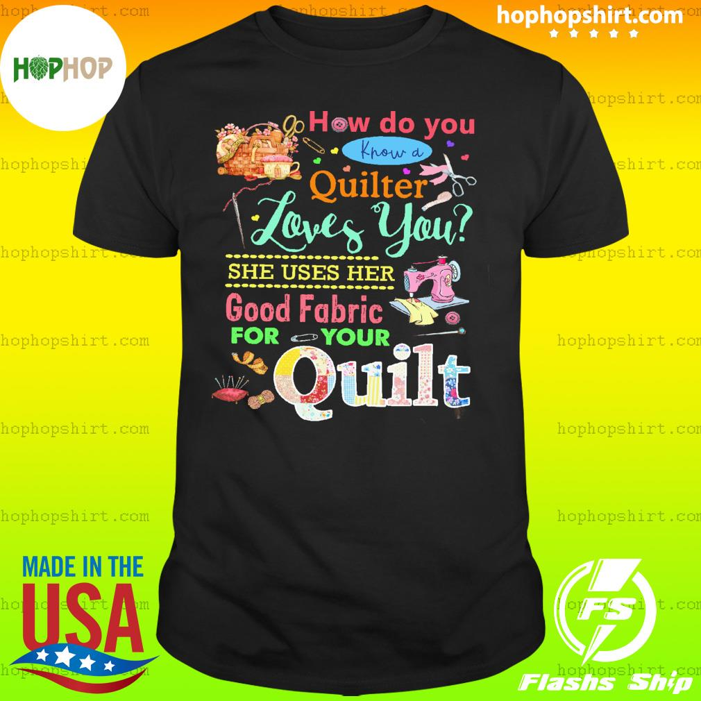 How Do You Know A Quilter Loves You Good Fabric For Your Quilt Shirt