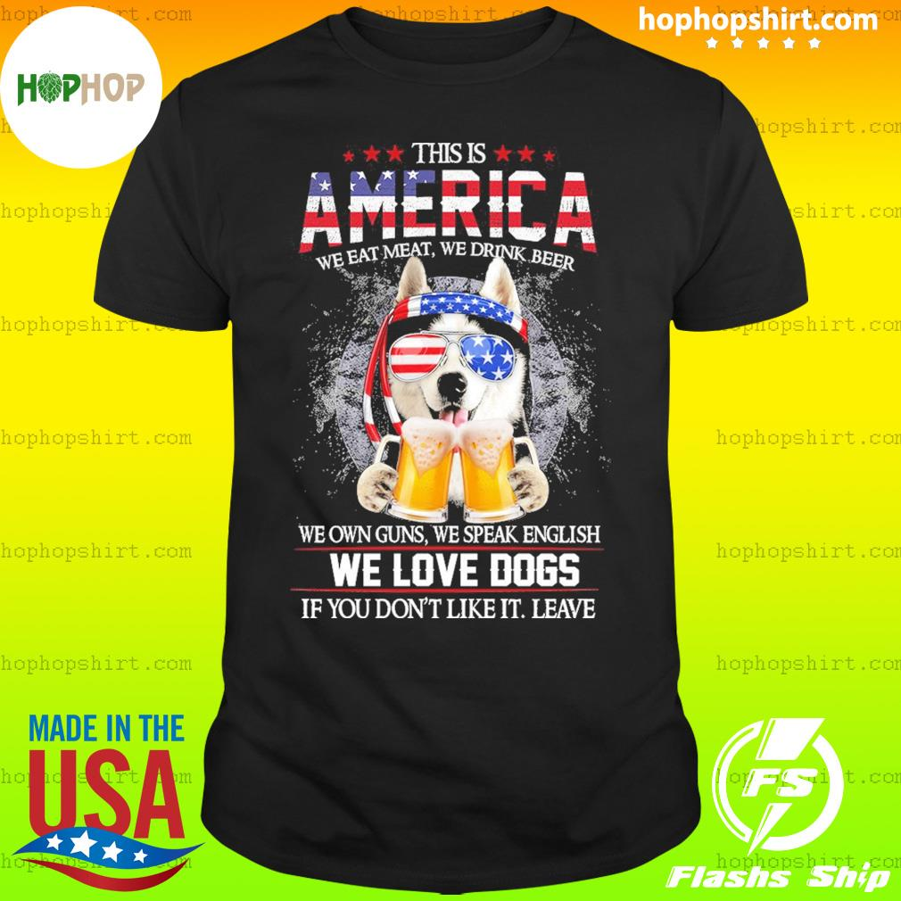 Husky Beer This Is America We Love Dogs If You Don't Like It Leave Shirt