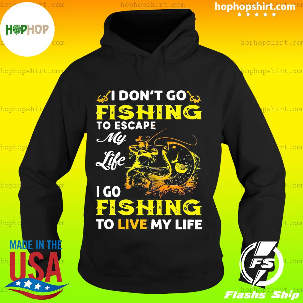 I Don't Go Fishing To Escape My Like I Go Fishing To Live My Life Shirt Hoodie