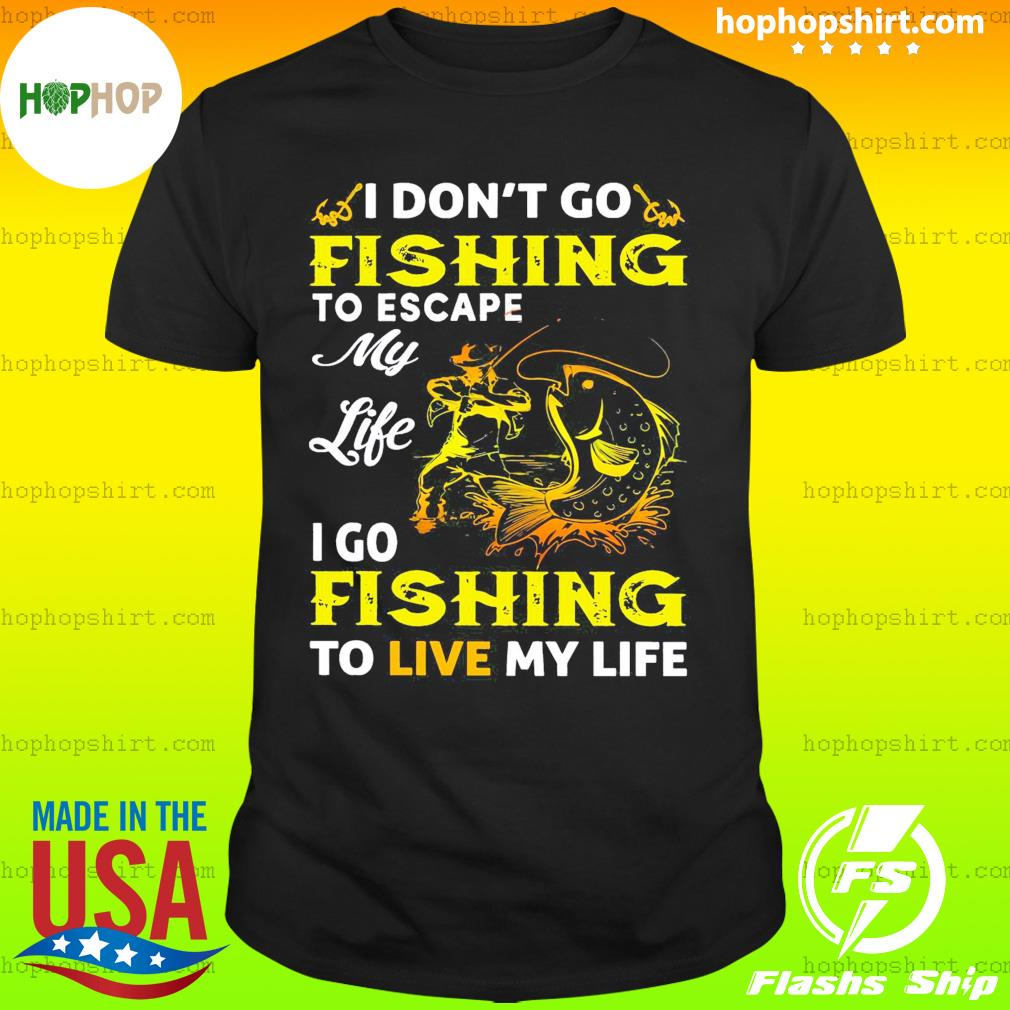 I Don't Go Fishing To Escape My Like I Go Fishing To Live My Life Shirt