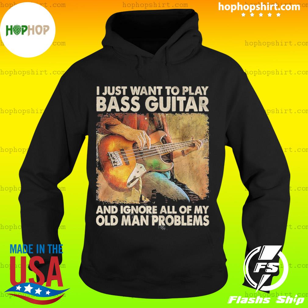 I Just Want To Play Bass Guitar And Ignore All Of My Old Man Problems Shirt Hoodie