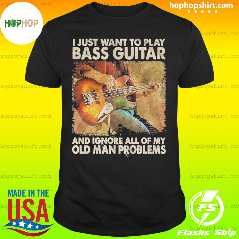 I Just Want To Play Bass Guitar And Ignore All Of My Old Man Problems Shirt