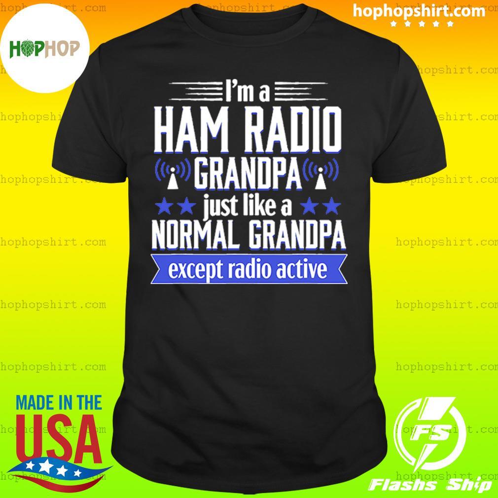 I'm A Ham Radio Grandpa Just Like A Normal Grandpa Except Radioactive Shirt