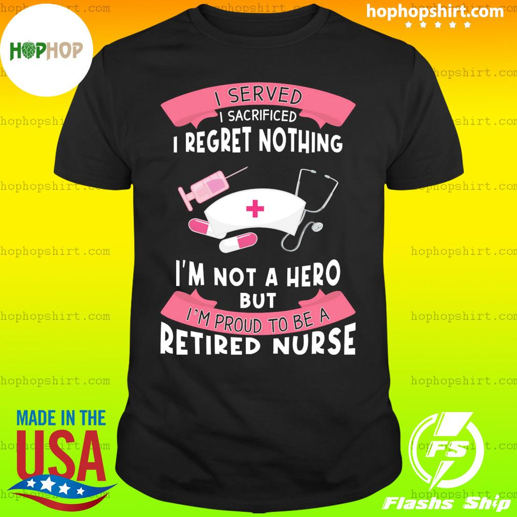 I Served I Sacrificed I Regret Nothing I'm Not A Hero But I'm Proud To Be A Retired Nurse