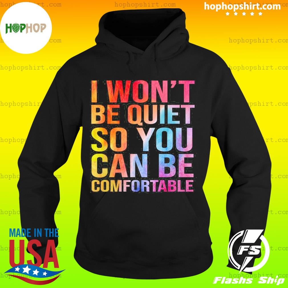 I Won't Be Quiet So You Can Be Comfortable T-Shirt Hoodie