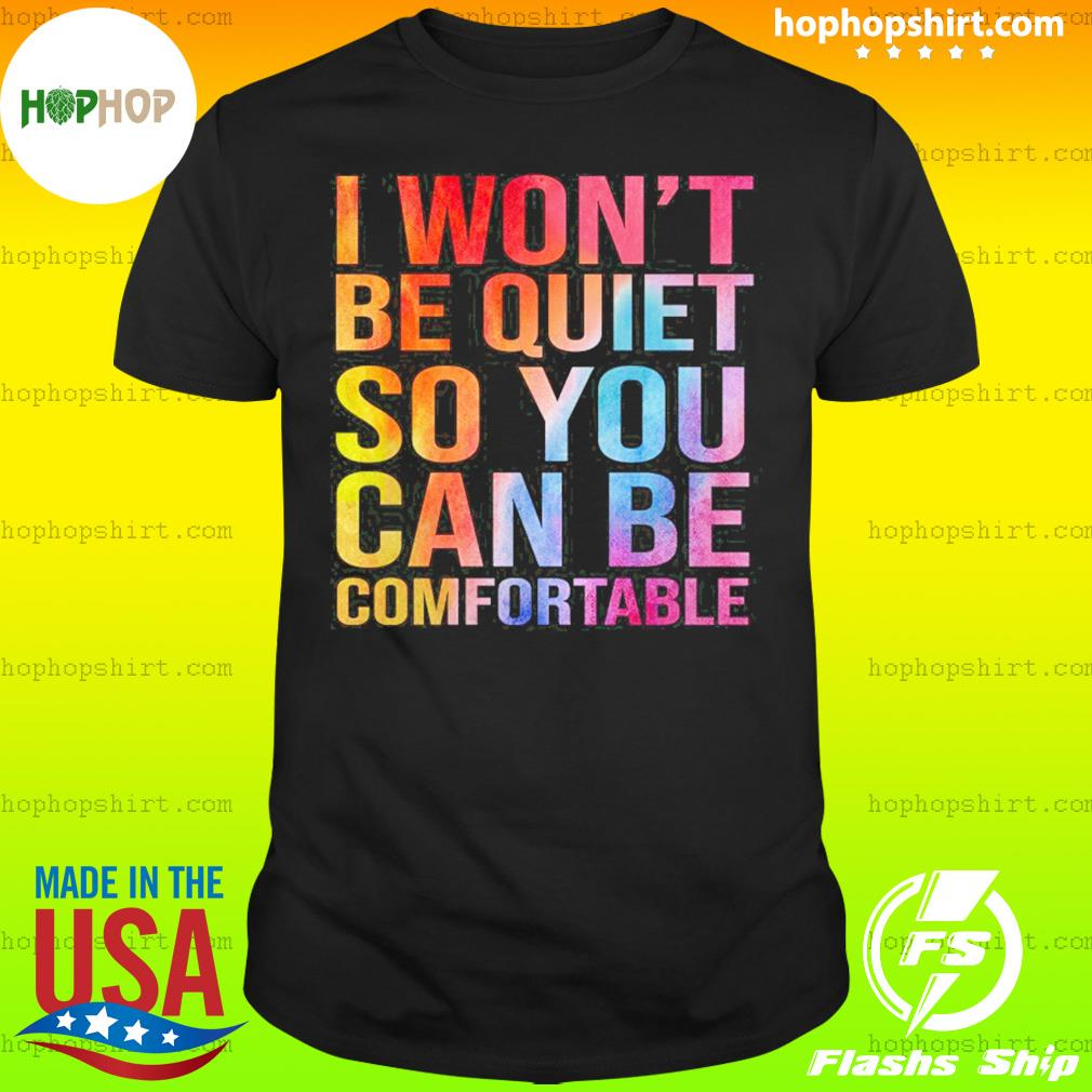 I Won't Be Quiet So You Can Be Comfortable T-Shirt