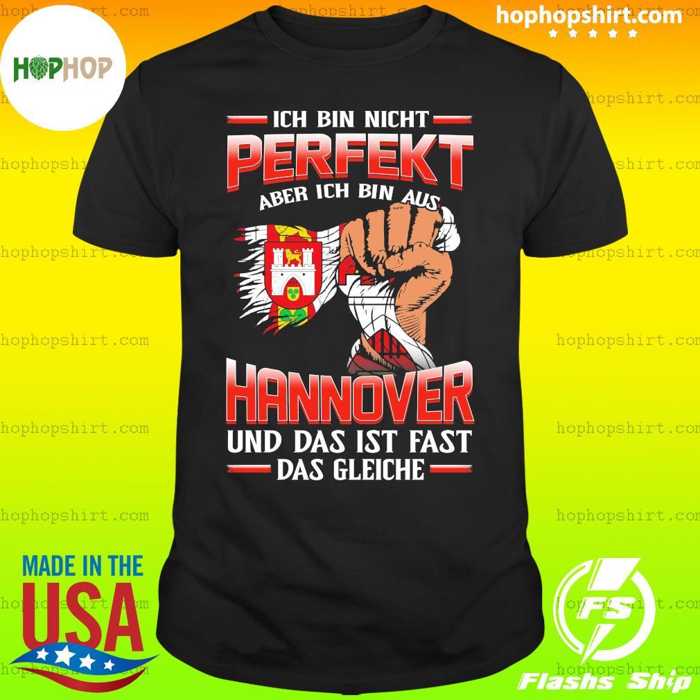 Ich Bin Nicht Perfekt Aber Ich Bin Aus Hannover Und Das Ist Fast Das Gleiche Shirt