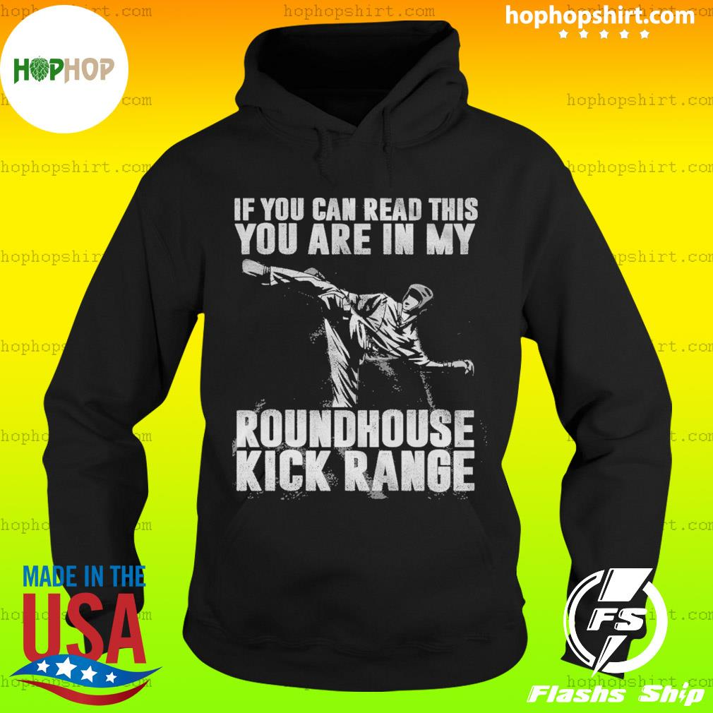 If You Can Read This You Are In My Roundhouse Kick Range Shirt Hoodie