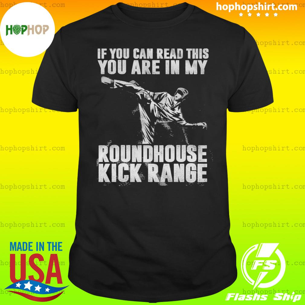 If You Can Read This You Are In My Roundhouse Kick Range Shirt