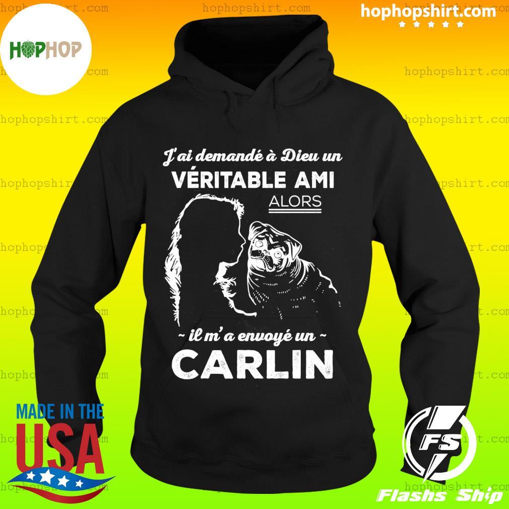 J'ai Demande A Dieu Un Veritable Ami Alors Il M' A Envoye Un Carlin Shirt Hoodie