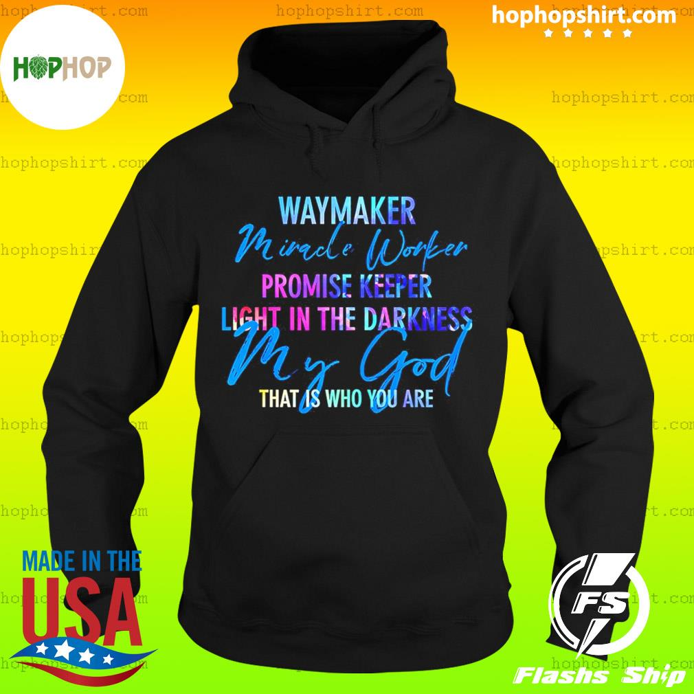 Way Maker Miracle Worker Promise Keeper Light In The D My God T-Shirt Hoodie