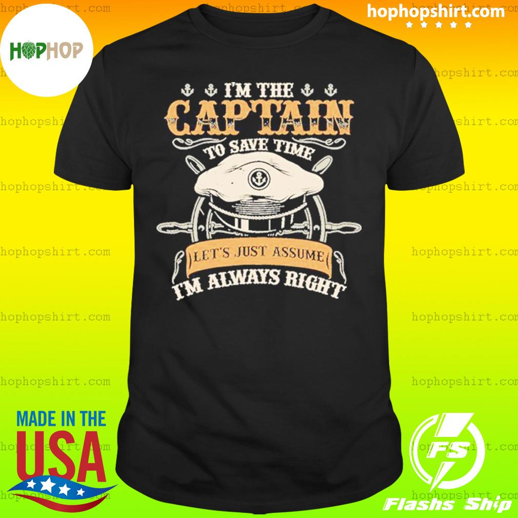 I'm The Captain To Save Time Let's Just Assume I'm Always Right Shirt