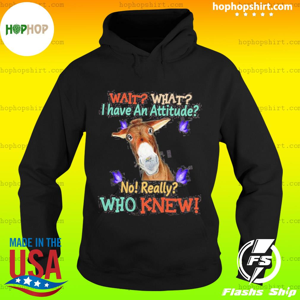 Donkey Wait What I Have An Attitude No Really Who Knew T-Shirt Hoodie