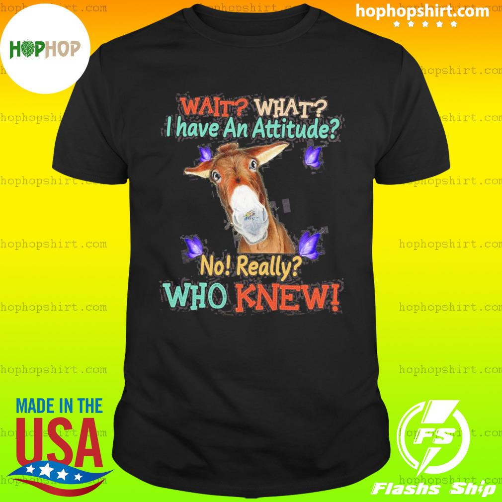 Donkey Wait What I Have An Attitude No Really Who Knew T-Shirt