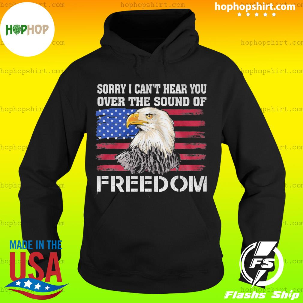 Eagle Sorry I Can't Hear You Over The Sound Of Freedom American Flag Shirt Hoodie