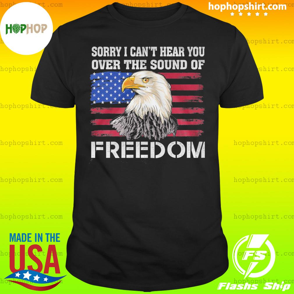 Eagle Sorry I Can't Hear You Over The Sound Of Freedom American Flag Shirt
