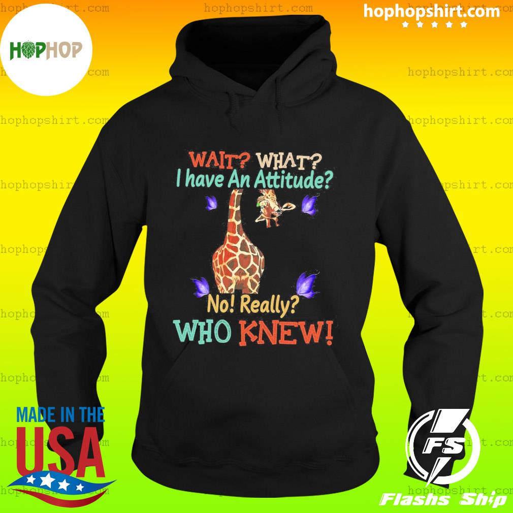 Giraffe Wait What I Have An Attitude No Really Who Knew T-Shirt Hoodie