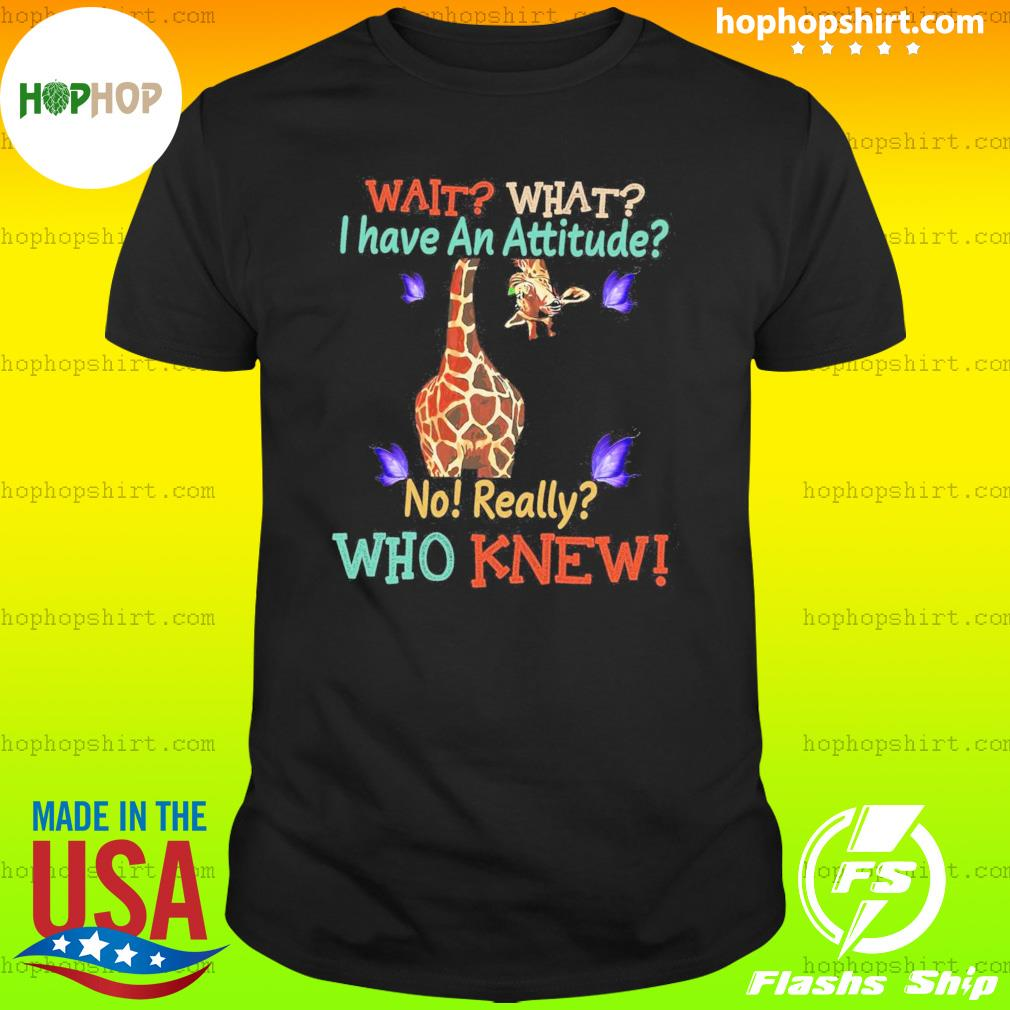 Giraffe Wait What I Have An Attitude No Really Who Knew T-Shirt