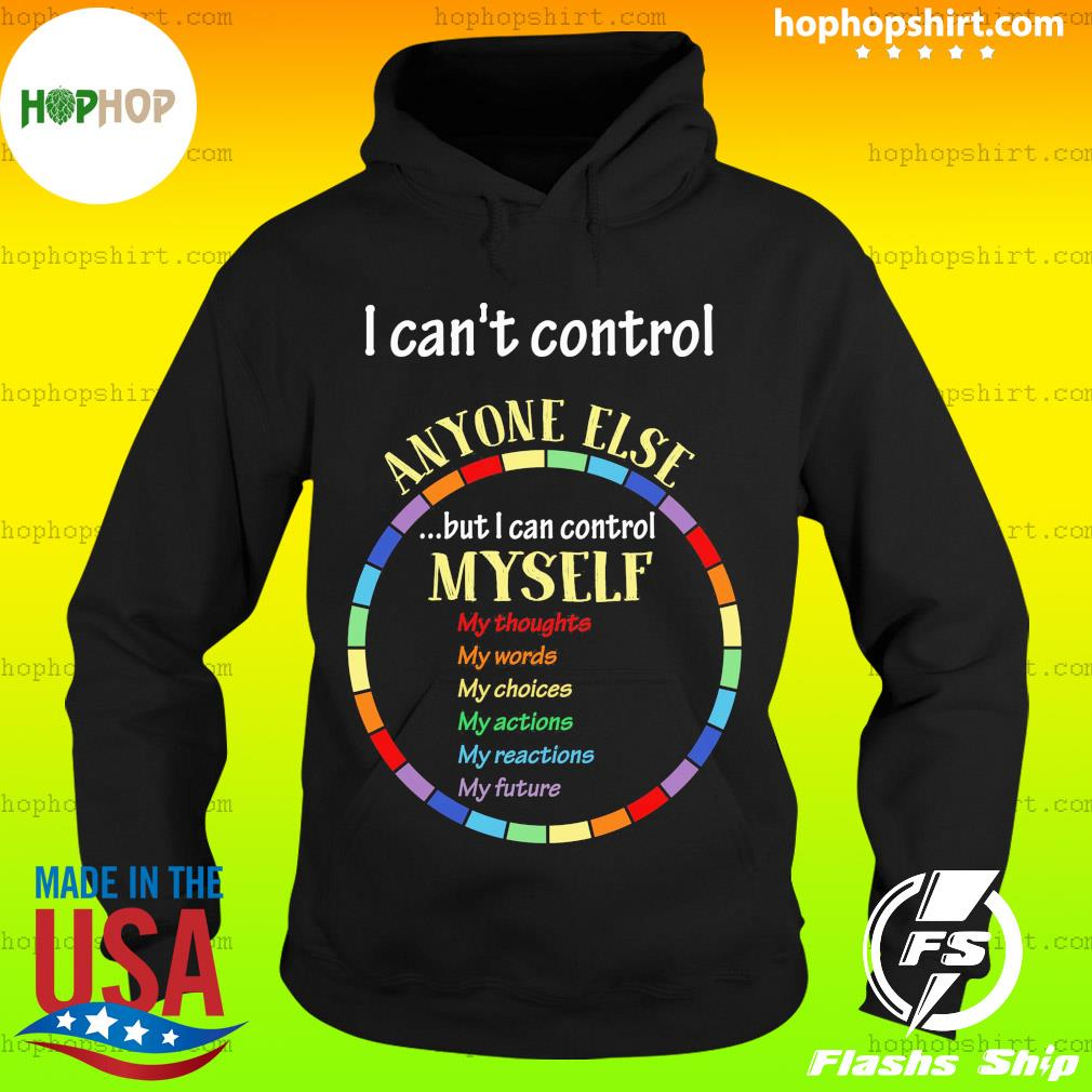 I Can't Control Anyone Else But I Can Control Myself Shirt Hoodie
