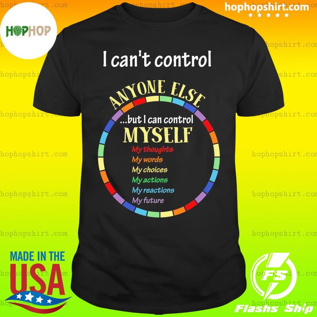 I Can't Control Anyone Else But I Can Control Myself Shirt