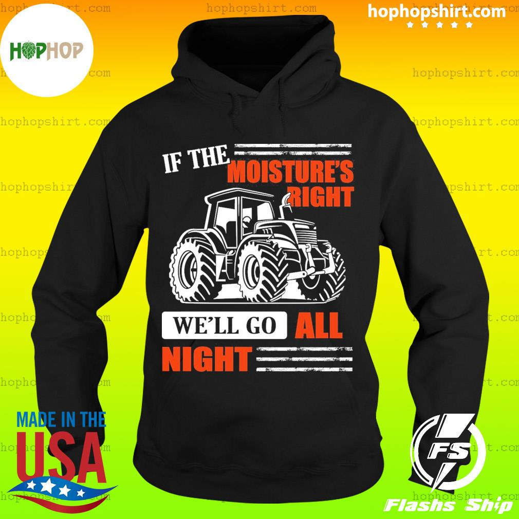 If The Moistures Right We'll Go All Night Tractor Shirt Hoodie