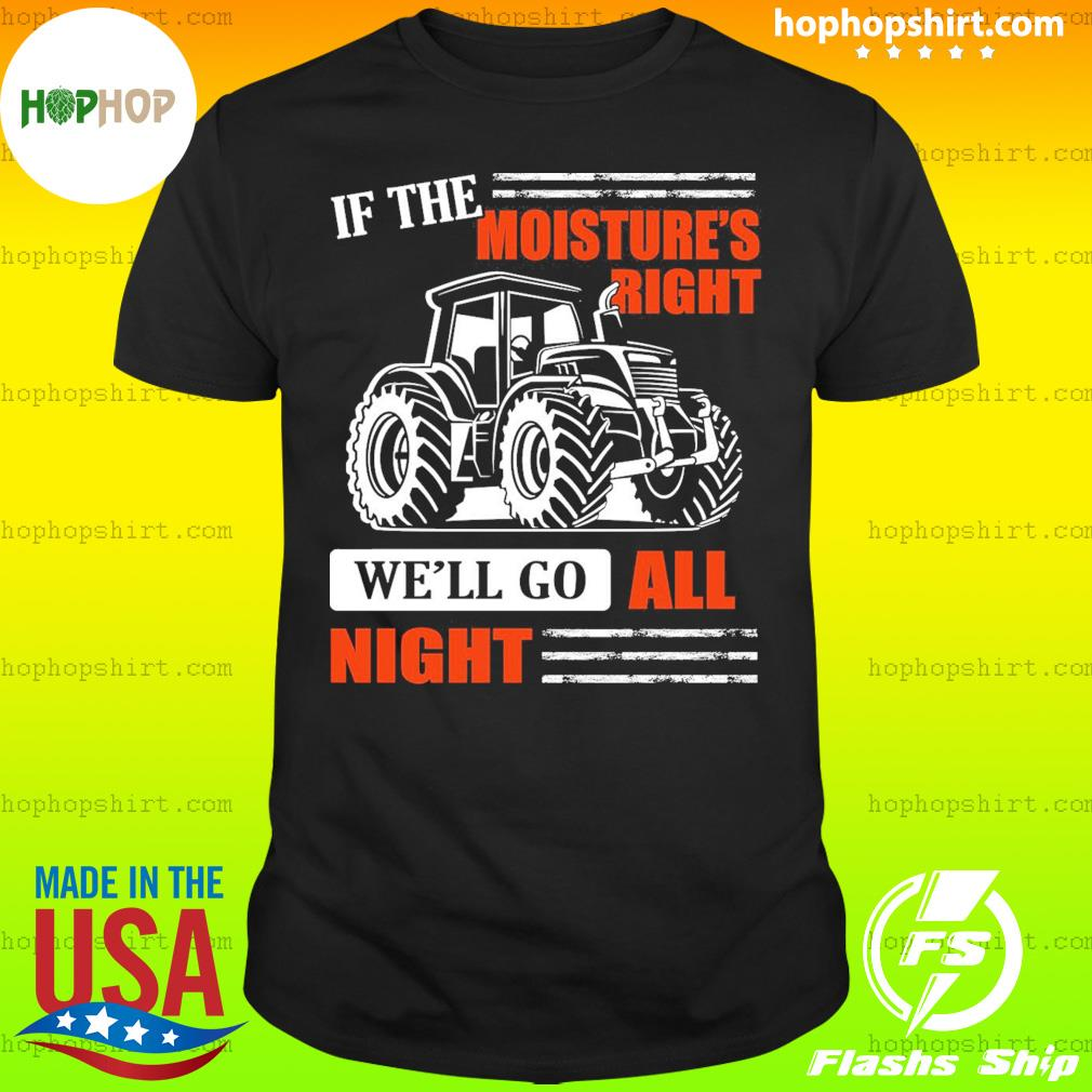 If The Moistures Right We'll Go All Night Tractor Shirt