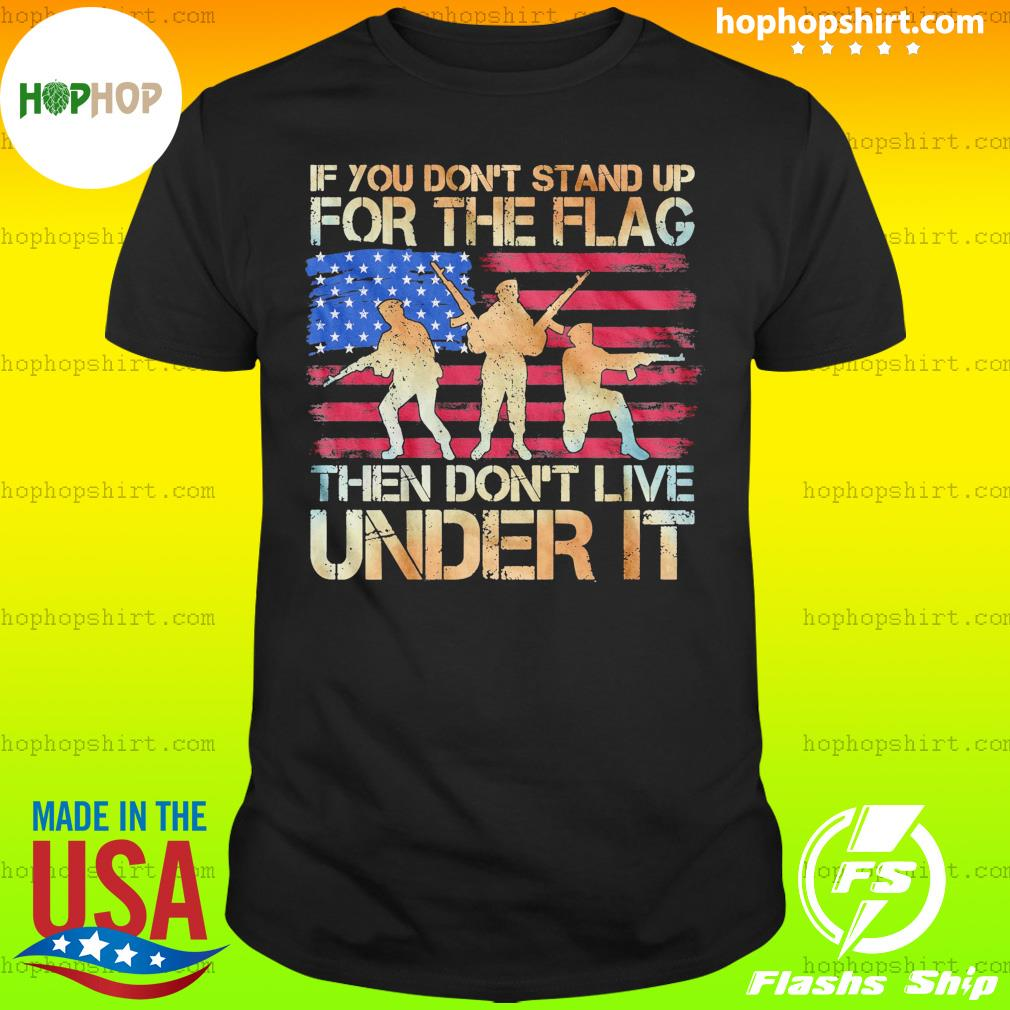 If You Don't Stand Up For The Flag Then Don't Live Under It American Flag Shirt