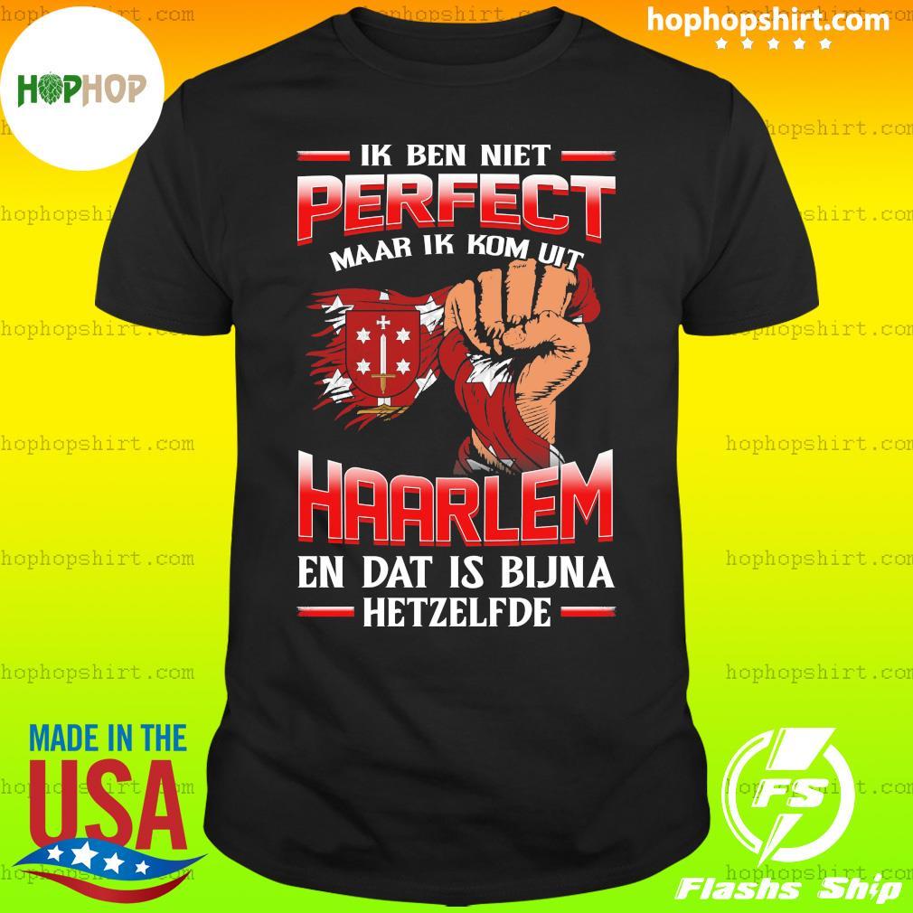 Ik Ben Niet Perfect Maar Ik Kom Uit Haarlem En Dat Is Bijna Hetzelfde T-Shirt