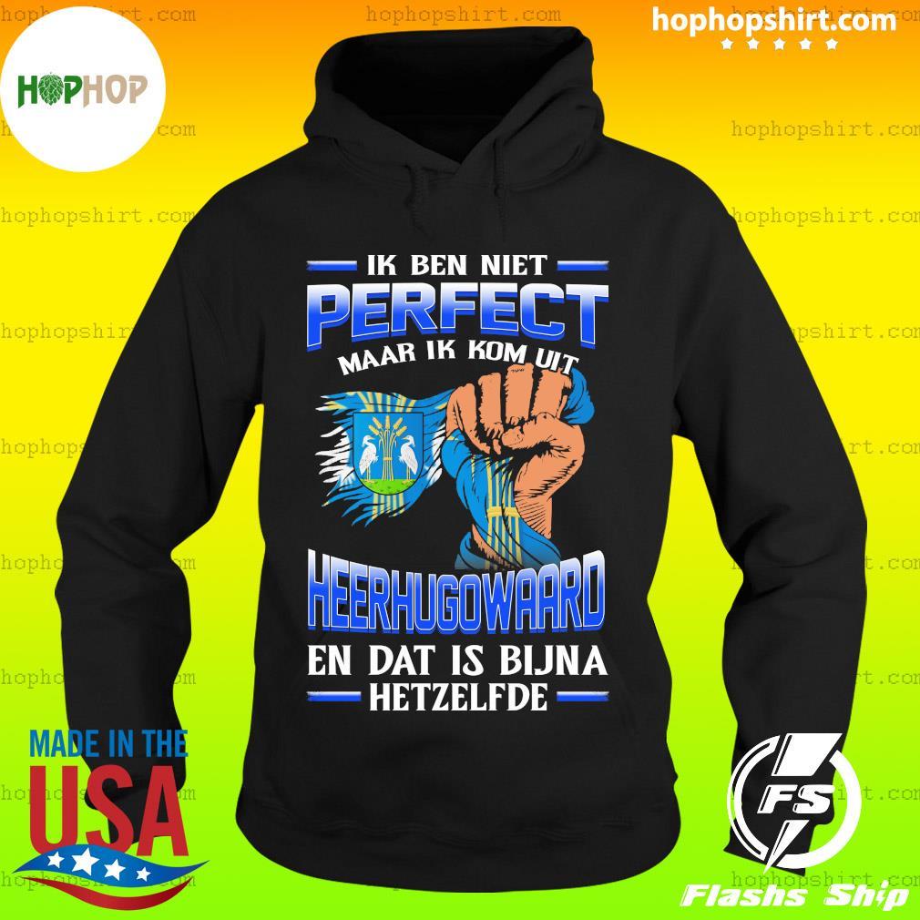 Ik Ben Niet Perfect Maar Ik Kom Uit Heerhugowaard En Dat Is Bijna Hetzelfde T-Shirt Hoodie