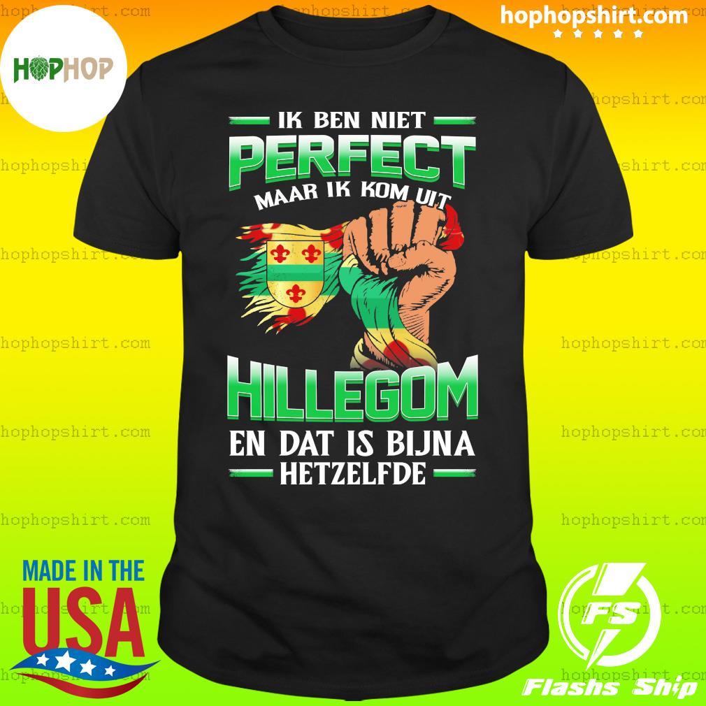 Ik Ben Niet Perfect Maar Ik Kom Uit Hillegom En Dat Is Bijna Hetzelfde T-Shirt