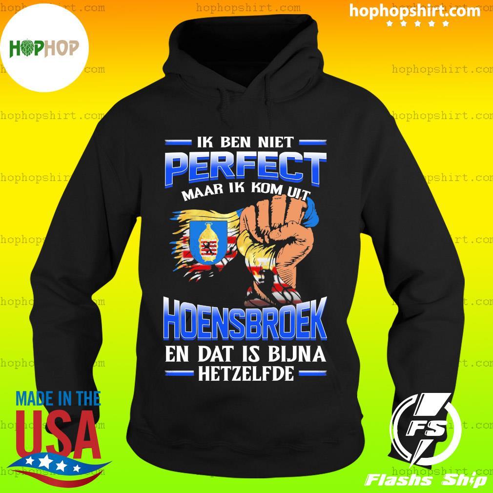 Ik Ben Niet Perfect Maar Ik Kom Uit Hoensbroek En Dat Is Bijna Hetzelfde T-Shirt Hoodie