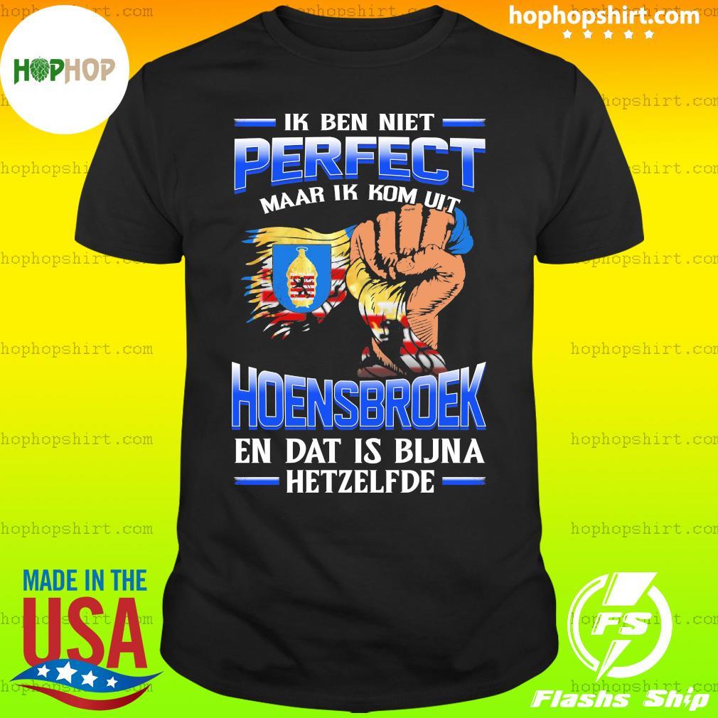Ik Ben Niet Perfect Maar Ik Kom Uit Hoensbroek En Dat Is Bijna Hetzelfde T-Shirt