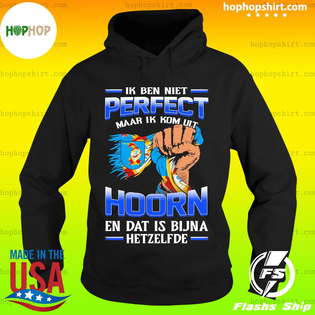 Ik Ben Niet Perfect Maar Ik Kom Uit Hoorn En Dat Is Bijna Hetzelfde T-Shirt Hoodie