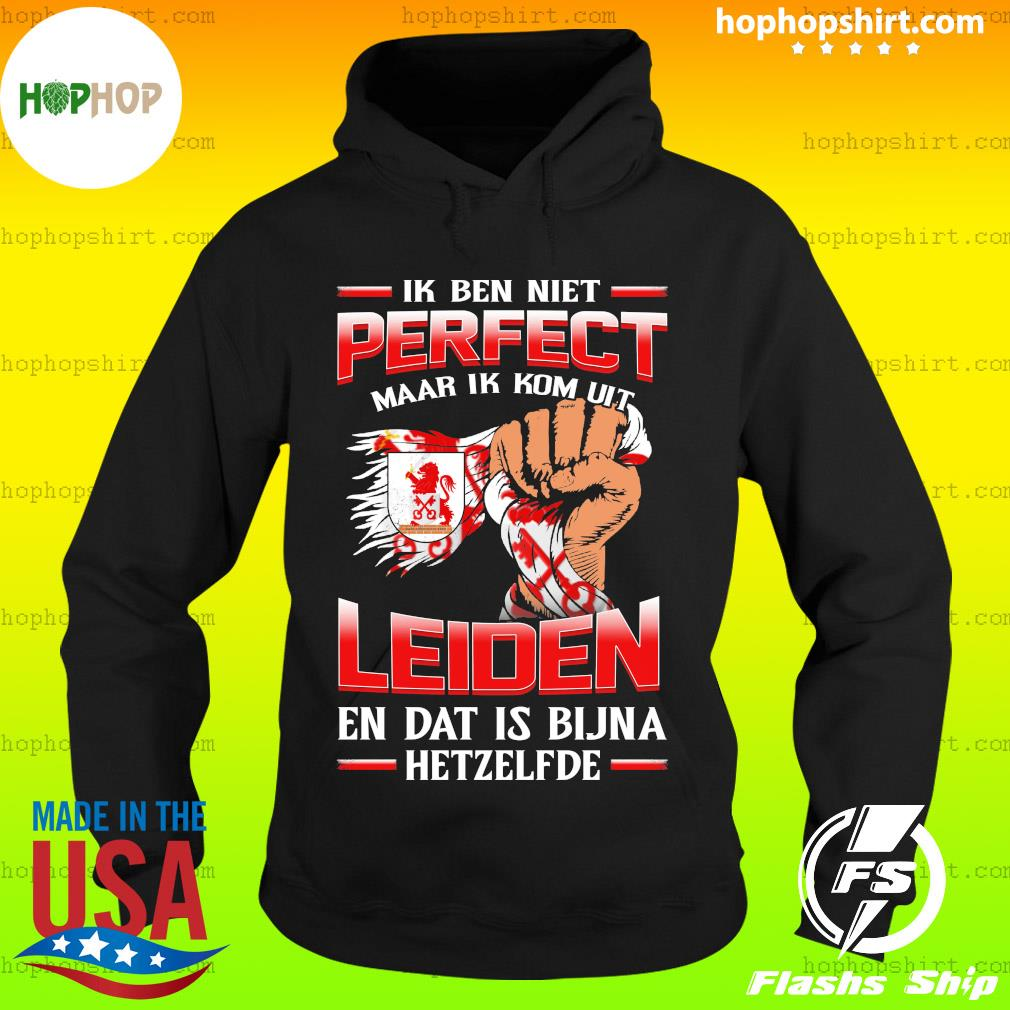 Ik Ben Niet Perfect Maar Ik Kom Uit Leiden En Dat Is Bijna Hetzelfde T-Shirt Hoodie