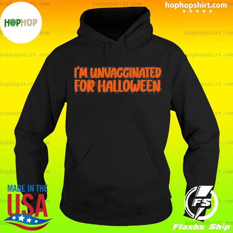 I'm Unvaccinated For Halloween T-Shirt Hoodie