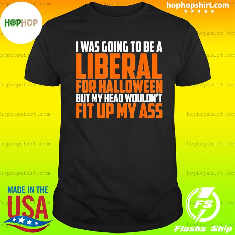 I was Going to Be A Liberal for Halloween 2021 Shirt