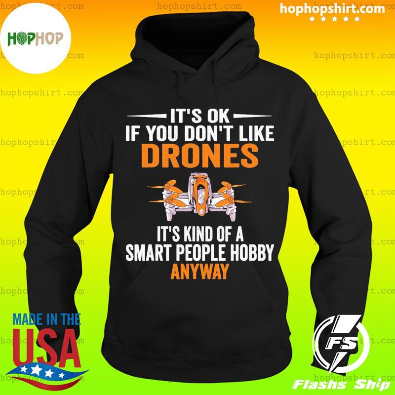 It's Ok If You Don't Like Drones It's Kind Of Smart People Hobby Anyway Shirt Hoodie
