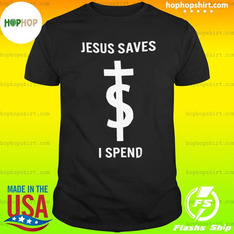 Jesus Saves I Spend Tee Shirt
