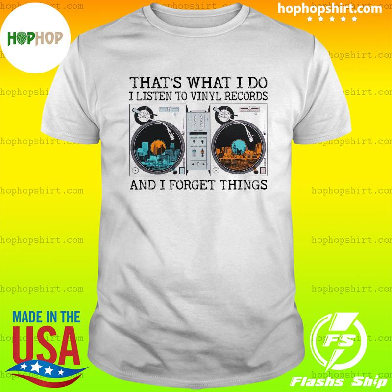That's What I Do I Listen To Vinyl Record And I Forget Things Shirt