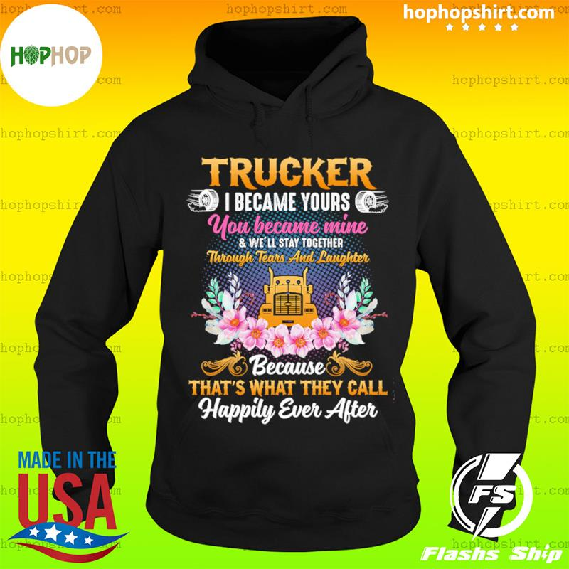 Trucker I Became Yours You Became Mine Because That's What They Call Happily Ever After Shirt Hoodie