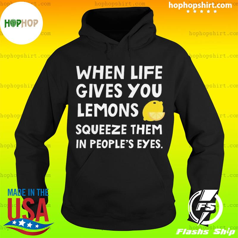 When Life Gives You Lemons Squeeze Them In People's Eyes T-Shirt Hoodie